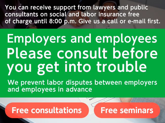 You can receive support from lawyers and public consultants on social and labor insurance free of charge until 8:00 p.m. Give us a call or e-mail first. Employers and employees Please consult before you get into trouble We prevent labor disputes between employers and employees in advance Free consultations Free seminars